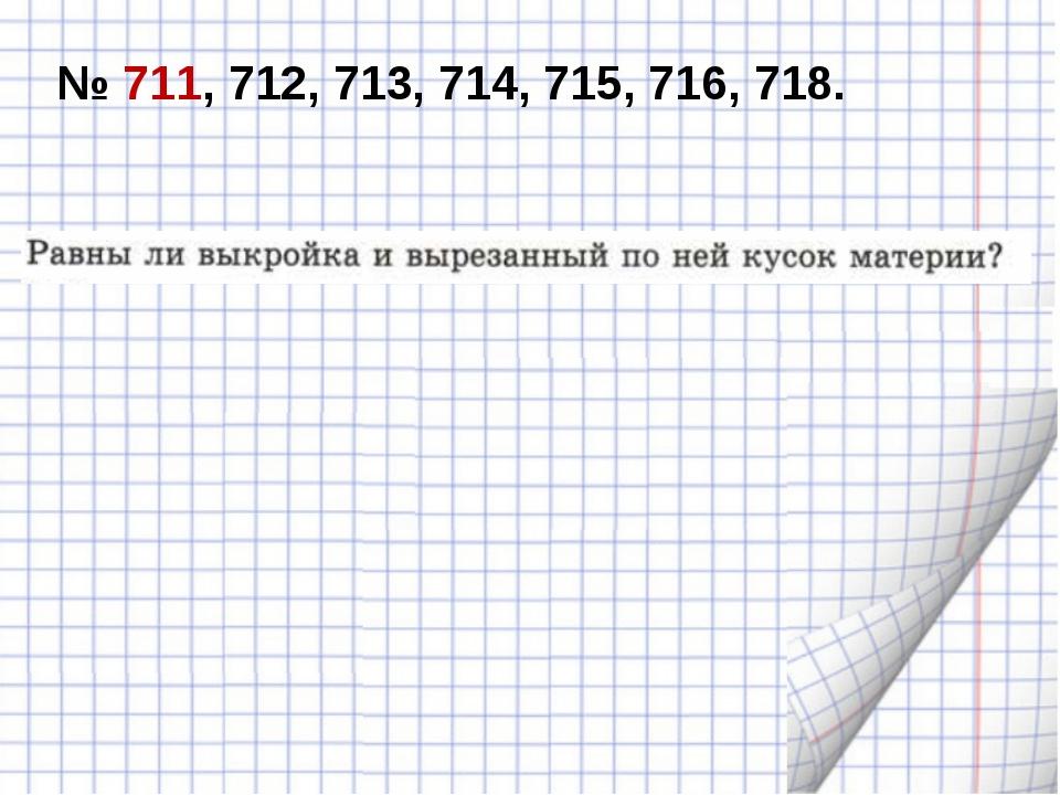 № 711, 712, 713, 714, 715, 716, 718.