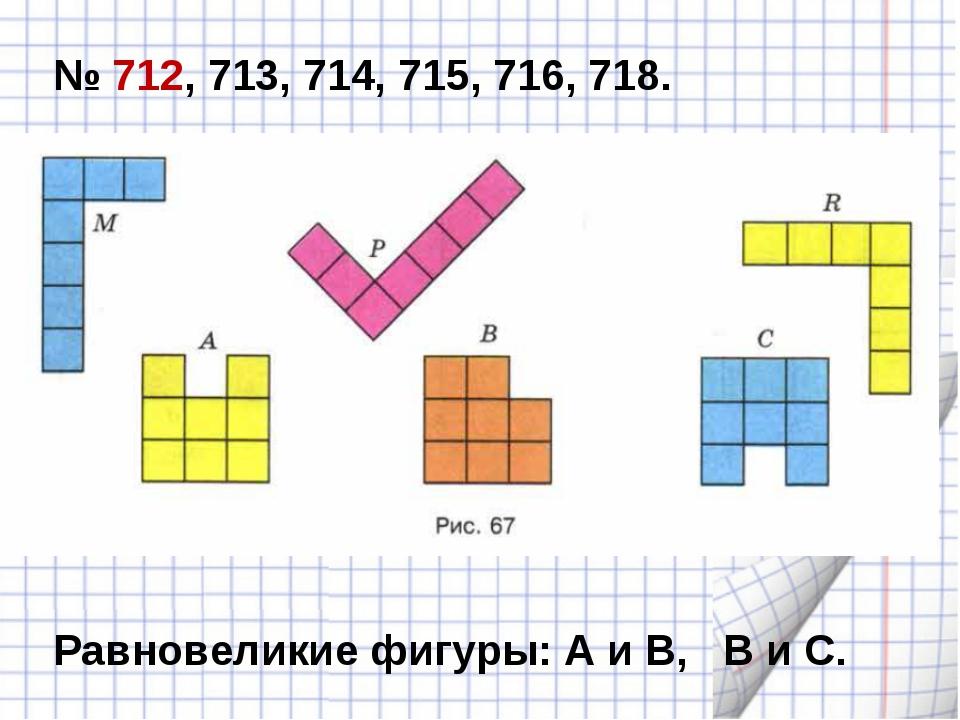 № 712, 713, 714, 715, 716, 718. Равновеликие фигуры: А и В, В и С.