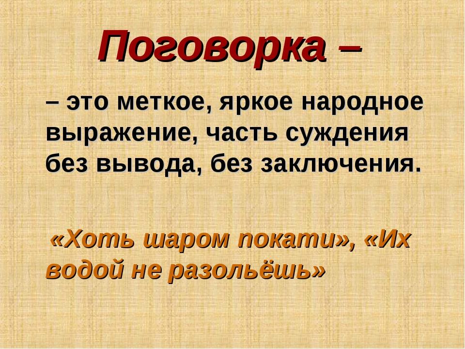 Поговорка – – это меткое, яркое народное выражение, часть суждения без вывода...