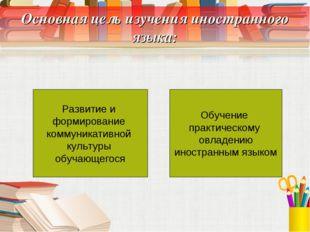 Основная цель изучения иностранного языка: Развитие и формирование коммуникат