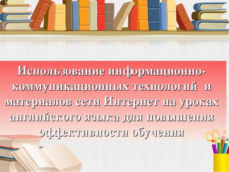Использование информационно-коммуникационных технологий и материалов сети Инт...