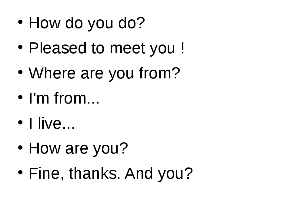 How do you do? Pleased to meet you ! Where are you from? I'm from... I live....