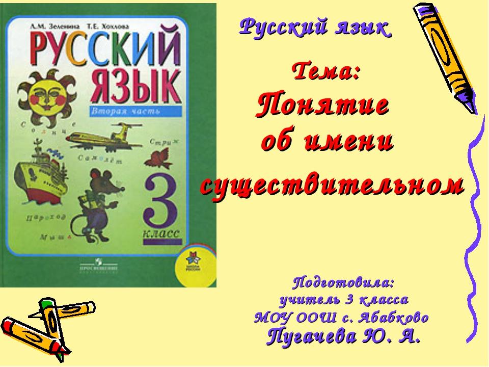 Русский язык Тема: Понятие об имени существительном Подготовила: учитель 3 кл...