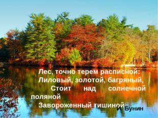 Лес, точно терем расписной: Лиловый, золотой, багряный, Стоит над солнечной п