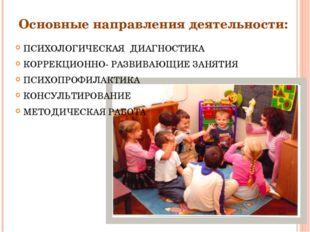 Основные направления деятельности: ПСИХОЛОГИЧЕСКАЯ ДИАГНОСТИКА КОРРЕКЦИОННО-