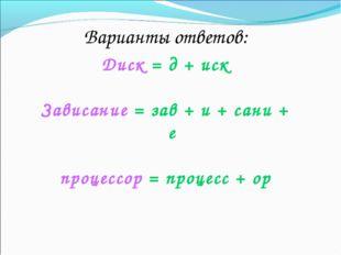 Варианты ответов: Диск = д + иск Зависание = зав + и + сани + е процессор = п