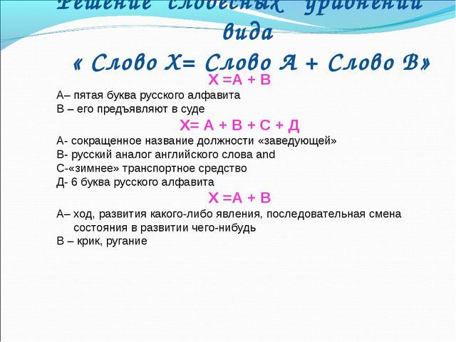 Решение словесных уравнений вида « Слово Х= Слово А + Слово В» Х =А + В А– пя...