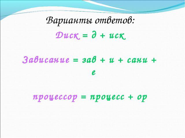 Варианты ответов: Диск = д + иск Зависание = зав + и + сани + е процессор = п...