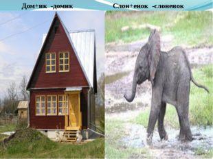 Слон+енок -слоненок Дом+ик -домик