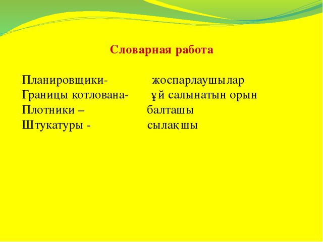 Словарная работа Планировщики- жоспарлаушылар Границы котлована- ұй салынаты...