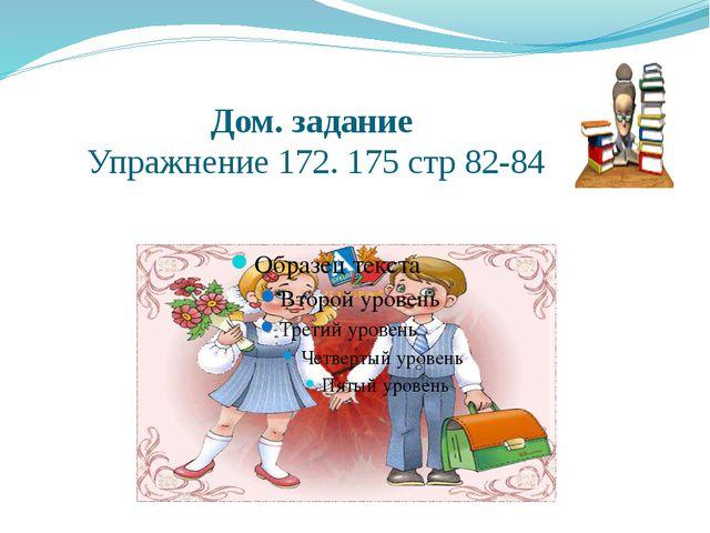 Дом. задание Упражнение 172. 175 стр 82-84