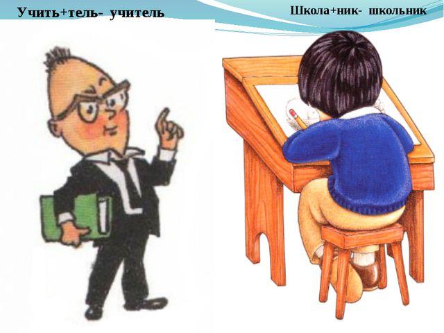 Школа+ник- школьник Учить+тель- учитель