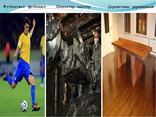 Дерево+янн -деревянный Шахта+ер -шахтер Футбол+ист- футболист