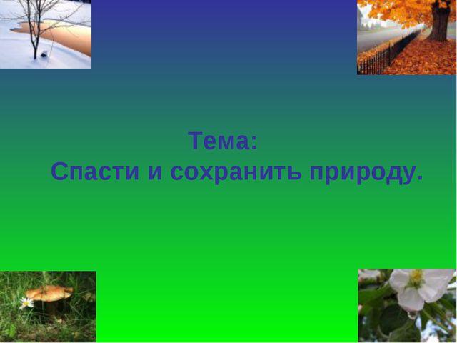 Тема: Спасти и сохранить природу.
