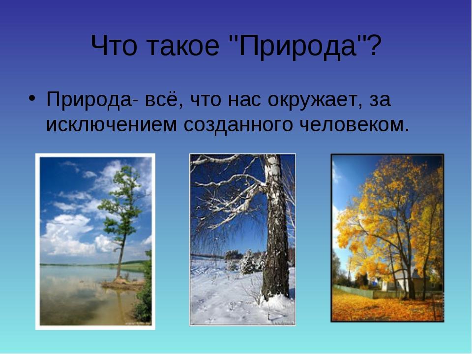 """Что такое """"Природа""""? Природа- всё, что нас окружает, за исключением созданно..."""