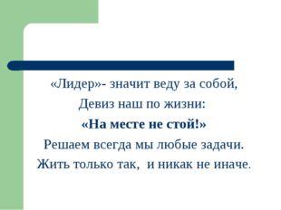 «Лидер»- значит веду за собой, Девиз наш по жизни: «На месте не стой!» Решаем