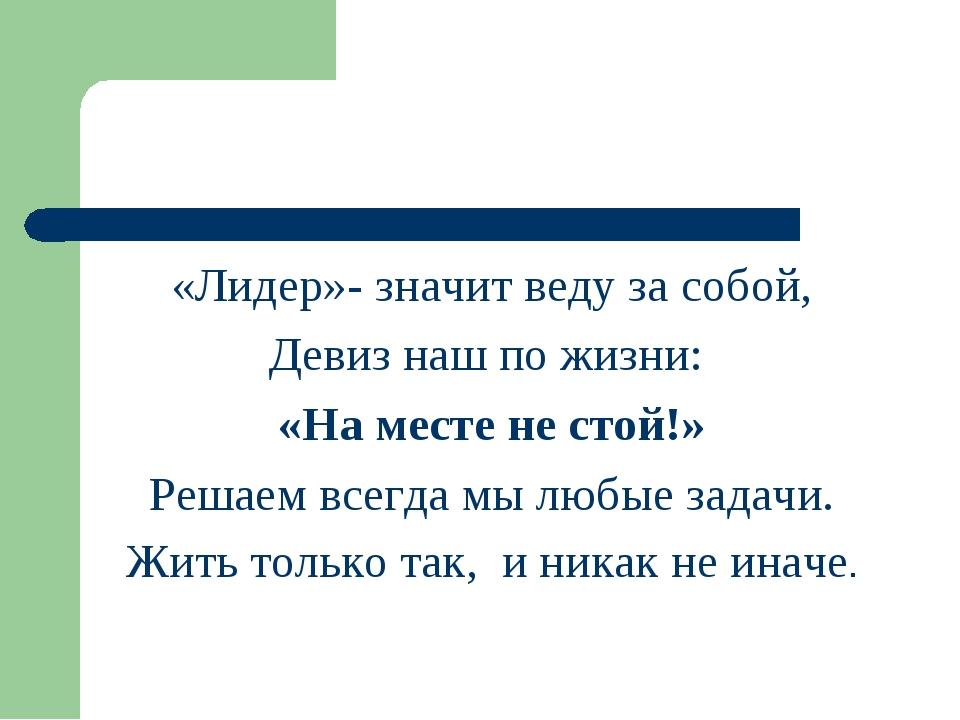 «Лидер»- значит веду за собой, Девиз наш по жизни: «На месте не стой!» Решаем...