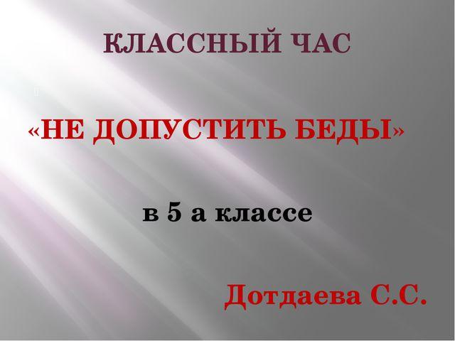КЛАССНЫЙ ЧАС «НЕ ДОПУСТИТЬ БЕДЫ» в 5 а классе Дотдаева С.С.