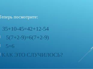 Теперь посмотрите: 35+10-45=42+12-54 5(7+2-9)=6(7+2-9) 5=6 КАК ЭТО СЛУЧИЛО