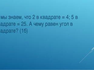 2. мы знаем, что 2 в квадрате = 4; 5 в квадрате = 25. А чему равен угол в кв