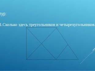 2 тур: 1.Сколько здесь треугольников и четырехугольников. (1 б.)