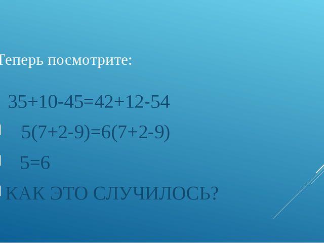 Теперь посмотрите: 35+10-45=42+12-54 5(7+2-9)=6(7+2-9) 5=6 КАК ЭТО СЛУЧИЛО...