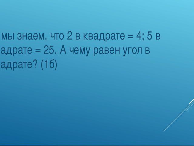 2. мы знаем, что 2 в квадрате = 4; 5 в квадрате = 25. А чему равен угол в кв...