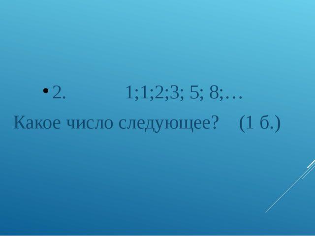 2. 1;1;2;3; 5; 8;… Какое число следующее? (1 б.)