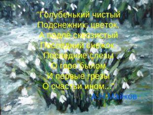 """""""Голубенький чистый Подснежник: цветок, А подле сквозистый Последний снежок."""