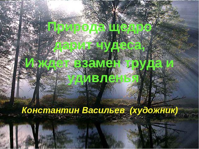 Природа щедро дарит чудеса, И ждет взамен труда и удивленья Константин Васил...