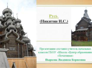 Русь (Никитин И.С.) Презентацию составил учитель начальных классов ГБОУ «Школ