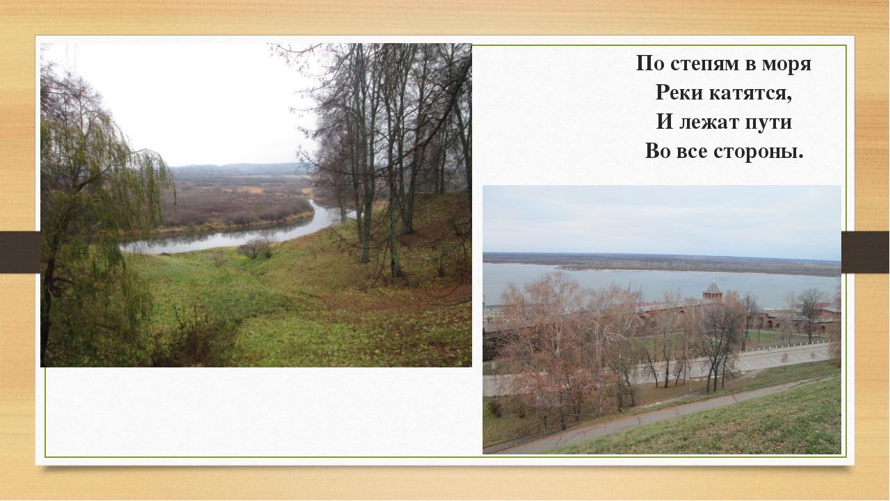 По степям в моря Реки катятся, И лежат пути Во все стороны.