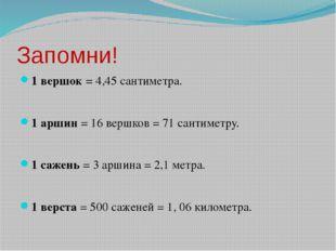 Запомни! 1 вершок = 4,45 сантиметра. 1 аршин = 16 вершков = 71 сантиметру. 1