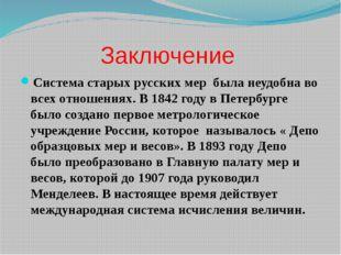 Заключение Система старых русских мер была неудобна во всех отношениях. В 184