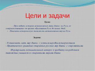 Цели и задачи Цели: - Проследить историю возникновения меры длины на Руси, ее
