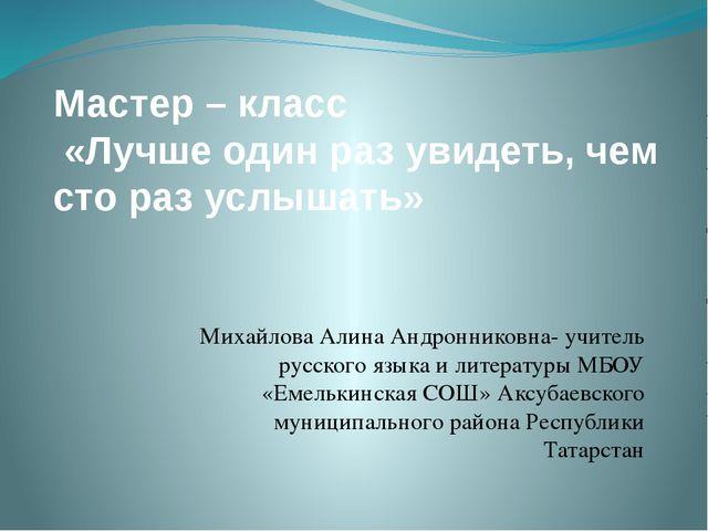 Мастер – класс «Лучше один раз увидеть, чем сто раз услышать» Михайлова Алина...