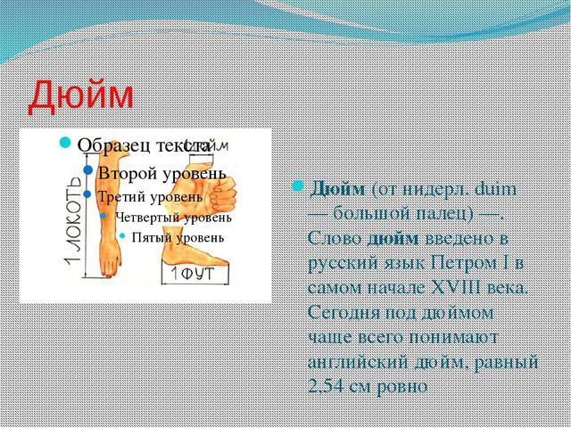 Дюйм Дюйм (от нидерл. duim — большой палец) —. Слово дюйм введено в русский я...
