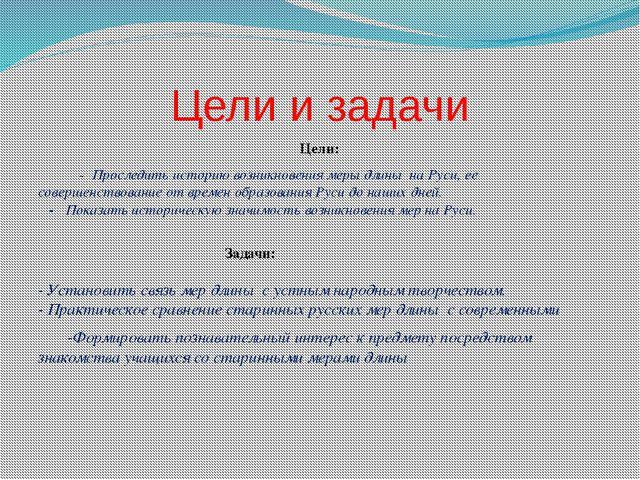 Цели и задачи Цели: - Проследить историю возникновения меры длины на Руси, ее...