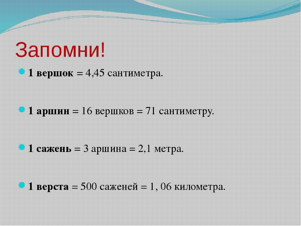 Запомни! 1 вершок = 4,45 сантиметра. 1 аршин = 16 вершков = 71 сантиметру. 1...
