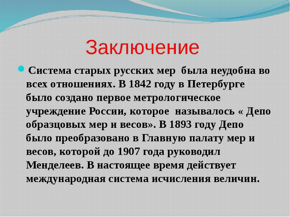 Заключение Система старых русских мер была неудобна во всех отношениях. В 184...