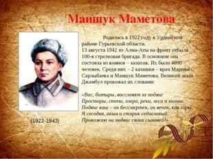 Маншук Маметова Родилась в 1922 году в Урдинском районе Гурьевской области.