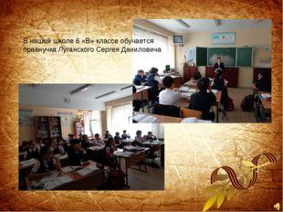 В нашей школе 6 «В» классе обучается правнучка Луганского Сергея Даниловича
