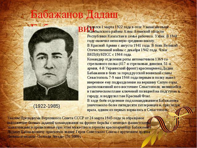 Бабажанов Дадаш Бабажанович Родился 1 марта 1922 года в селе Узынагаш ныне Жа...