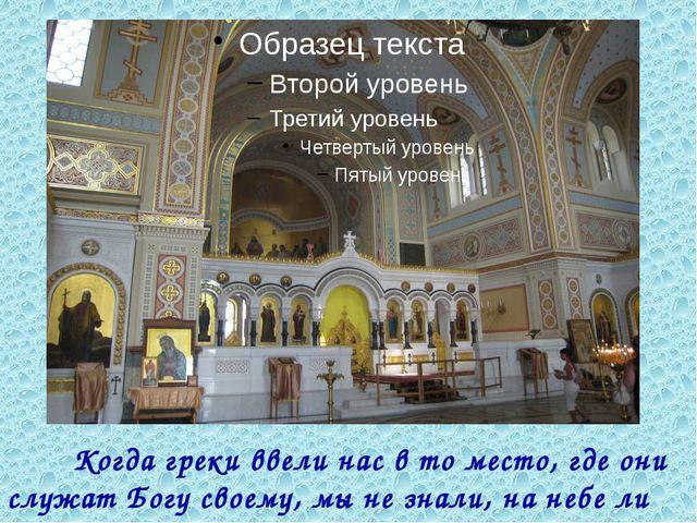 Когда греки ввели нас в то место, где они служат Богу своему, мы не знали, н...