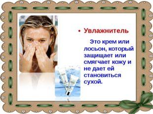 Увлажнитель Это крем или лосьон, который защищает или смягчает кожу и не дает