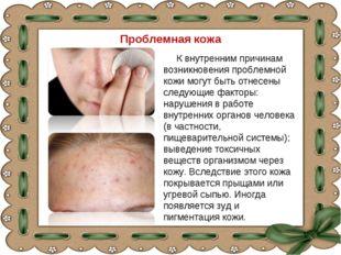 Проблемная кожа К внутренним причинам возникновения проблемной кожи могут быт