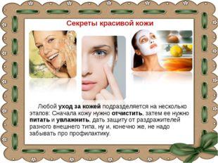 Секреты красивой кожи Любой уход за кожей подразделяется на несколько этапов: