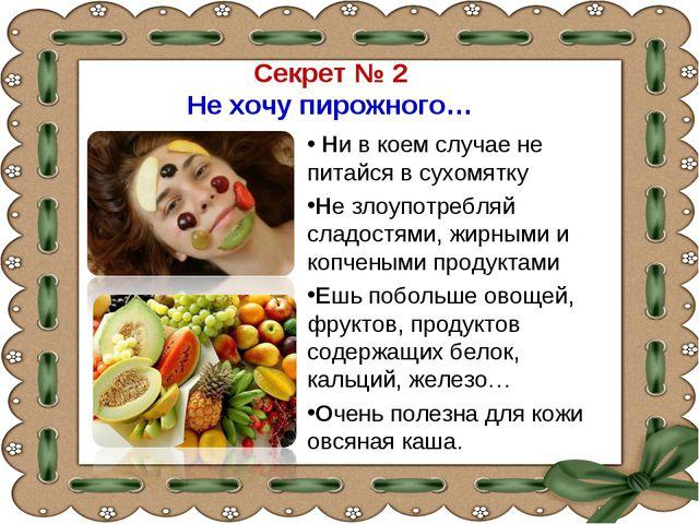 Секрет № 2 Не хочу пирожного… Ни в коем случае не питайся в сухомятку Не злоу...