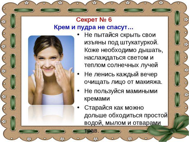 Секрет № 6 Крем и пудра не спасут… Не пытайся скрыть свои изъяны под штукатур...