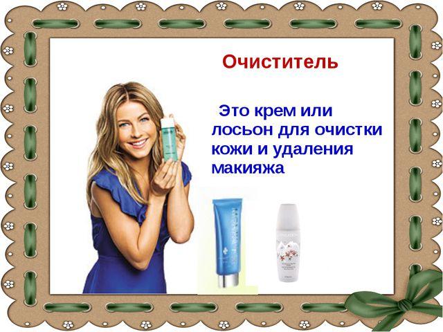 Очиститель Это крем или лосьон для очистки кожи и удаления макияжа
